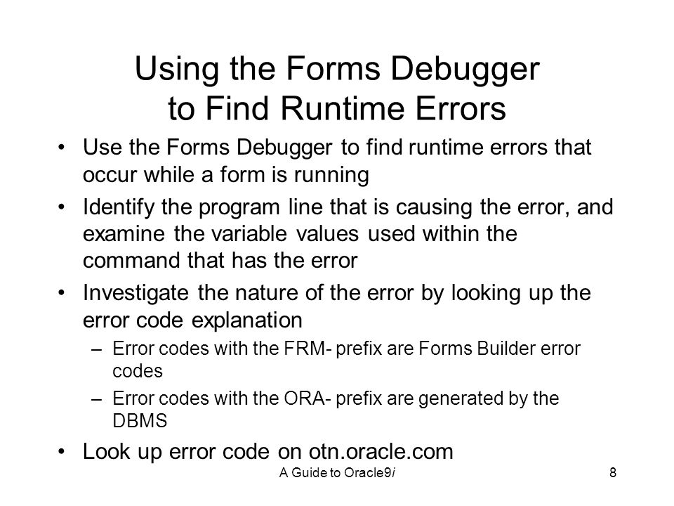 A Guide to Oracle9i9 Using the Forms Debugger Click the Run Form Debug button on the Forms Builder toolbar Set a breakpoint, which pauses execution on a specific program command To debug: –Examine the current values of all program variables –Step through the program commands to observe the execution path –Examine variable values to see how the values change