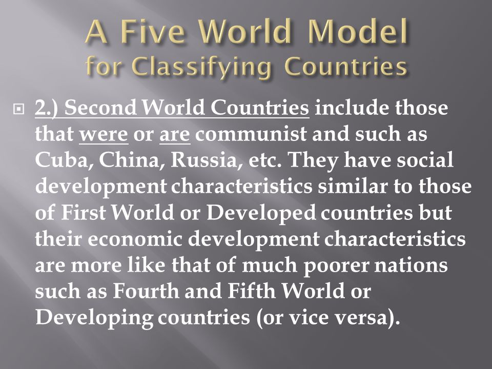  2.) Second World Countries include those that were or are communist and such as Cuba, China, Russia, etc. They have social development characteristi