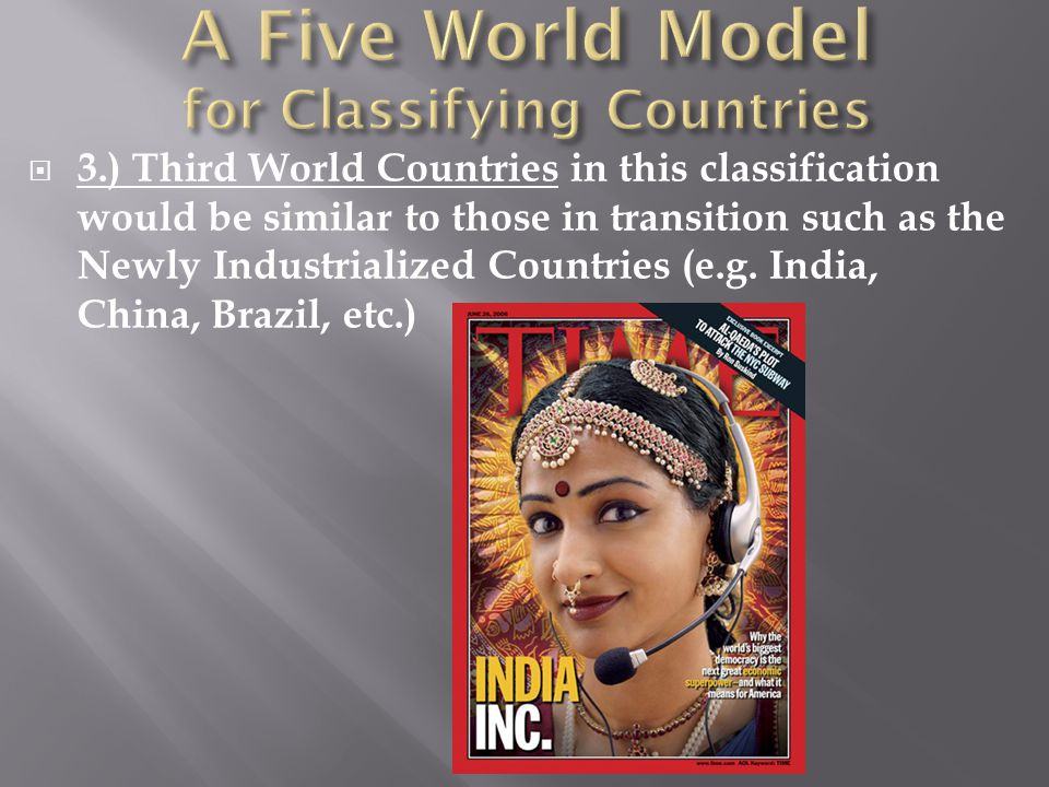  3.) Third World Countries in this classification would be similar to those in transition such as the Newly Industrialized Countries (e.g. India, Chi