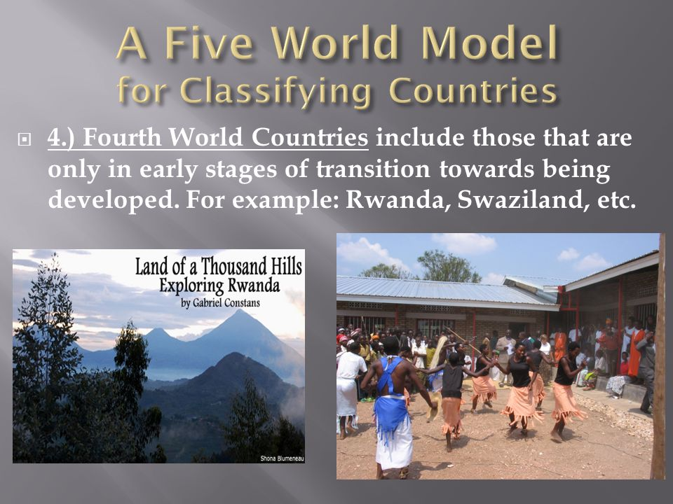  4.) Fourth World Countries include those that are only in early stages of transition towards being developed. For example: Rwanda, Swaziland, etc.
