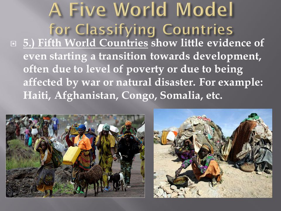  5.) Fifth World Countries show little evidence of even starting a transition towards development, often due to level of poverty or due to being affe