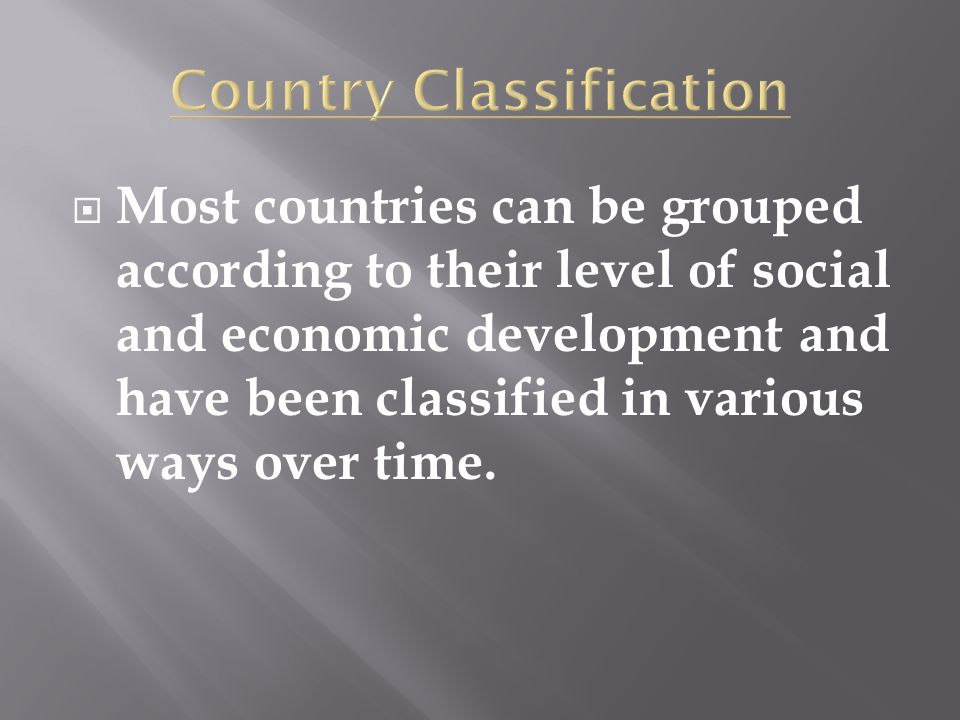  Most countries can be grouped according to their level of social and economic development and have been classified in various ways over time.