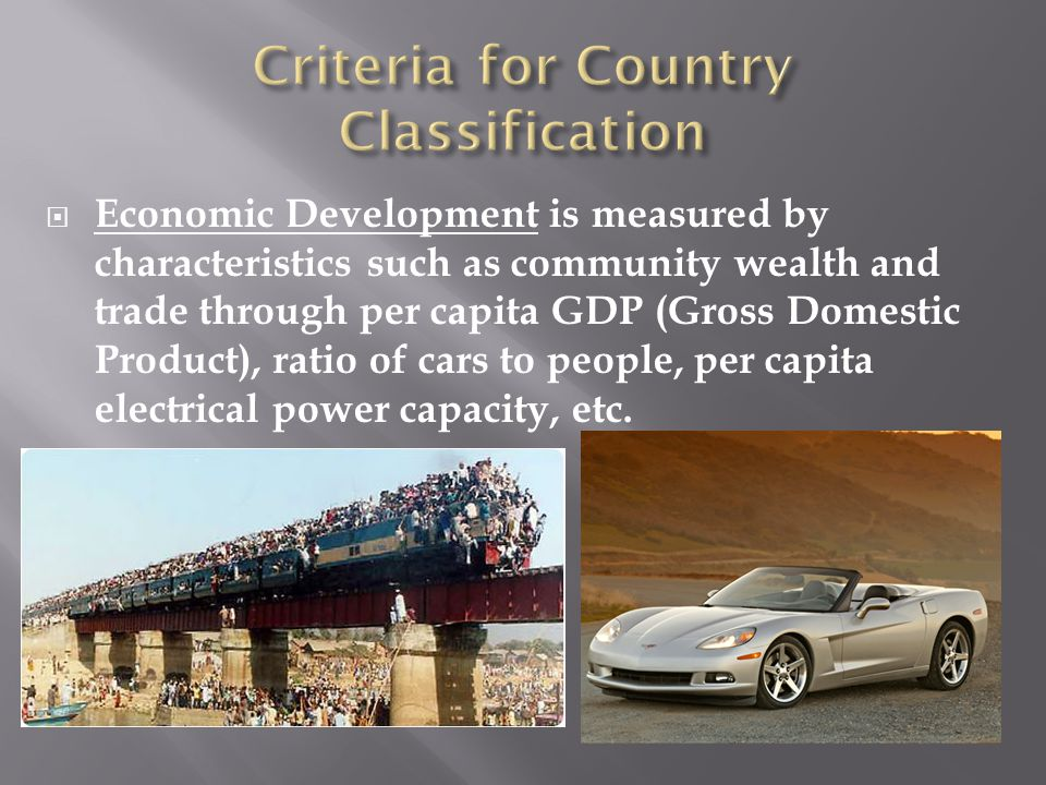  Economic Development is measured by characteristics such as community wealth and trade through per capita GDP (Gross Domestic Product), ratio of car