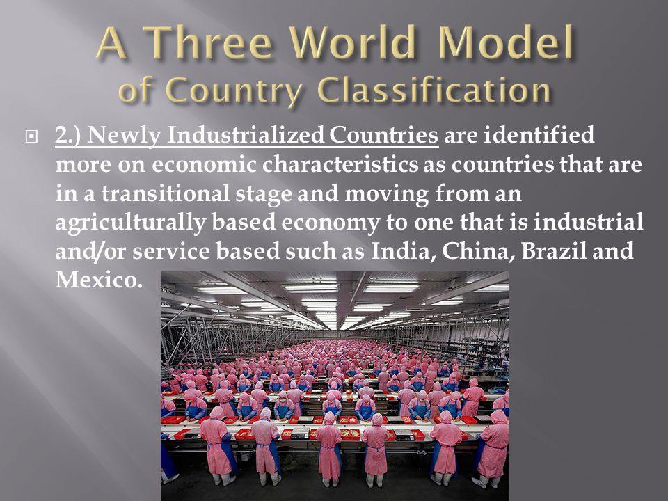  2.) Newly Industrialized Countries are identified more on economic characteristics as countries that are in a transitional stage and moving from an