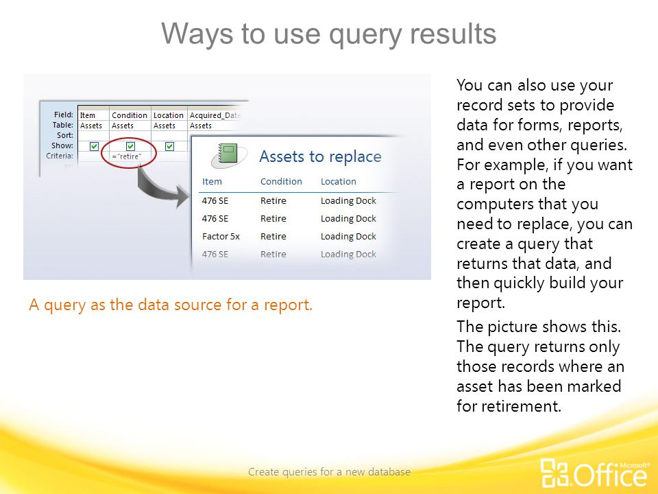 Ways to use query results Create queries for a new database A query as the data source for a report.