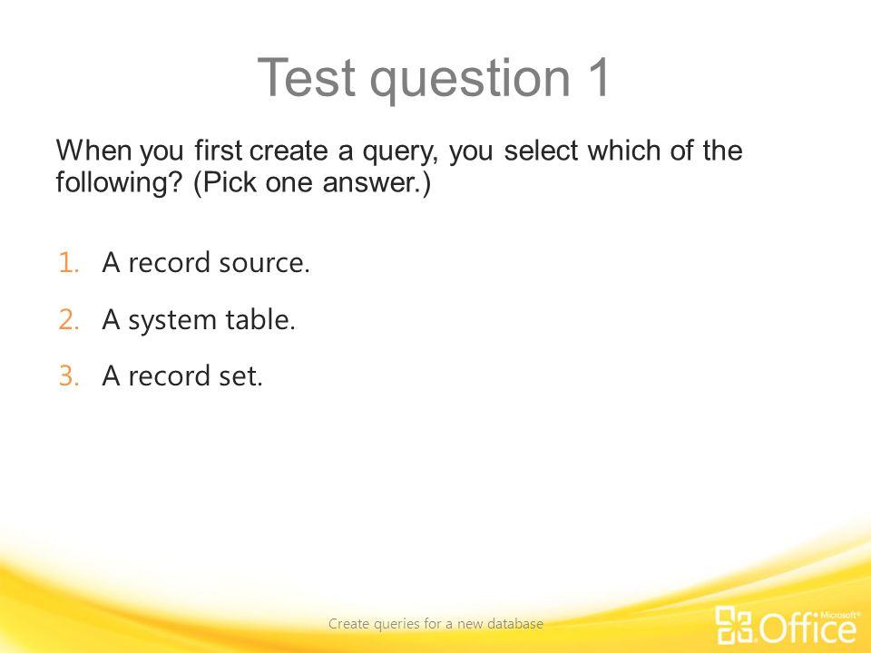 Test question 1 When you first create a query, you select which of the following.