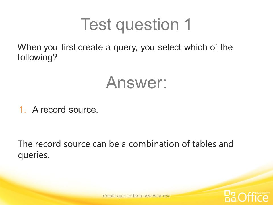 Test question 1 Create queries for a new database The record source can be a combination of tables and queries.