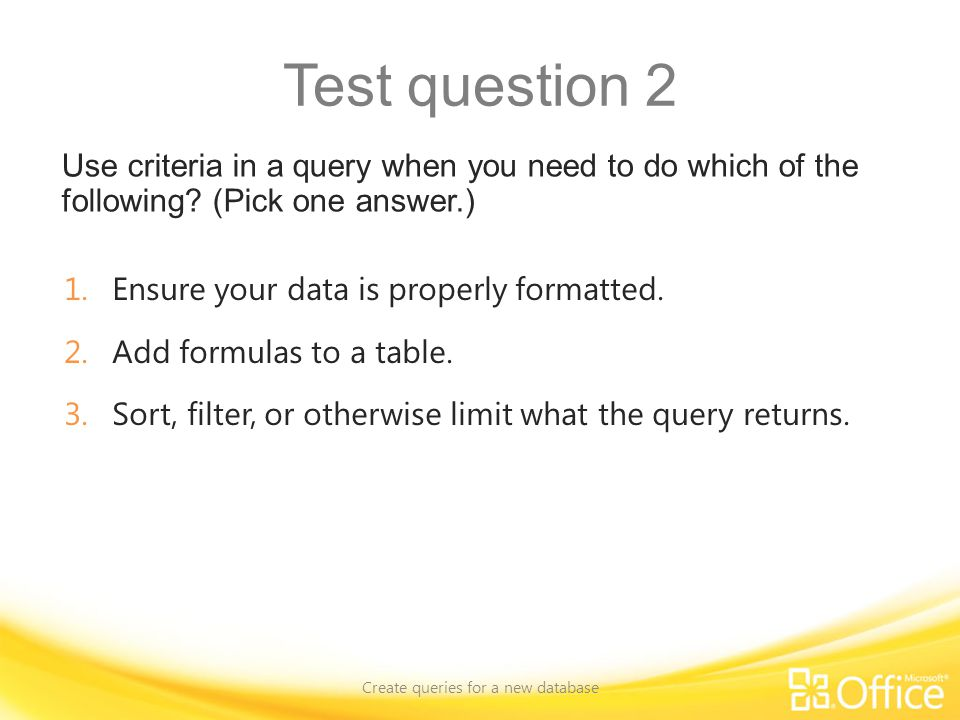 Test question 2 Use criteria in a query when you need to do which of the following.