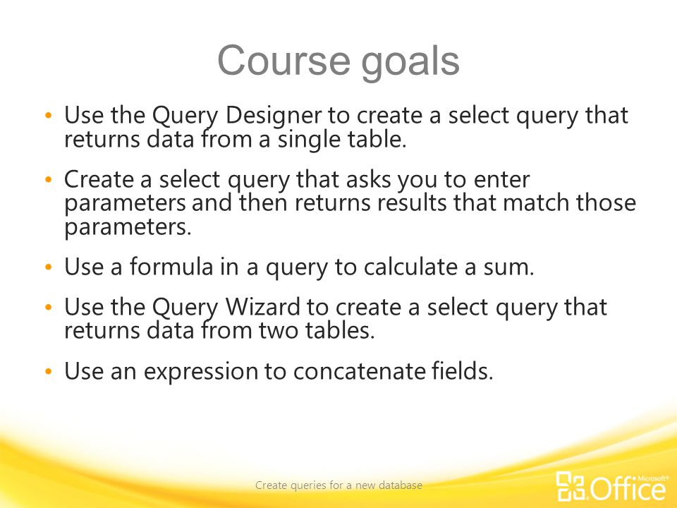 Course goals Use the Query Designer to create a select query that returns data from a single table.