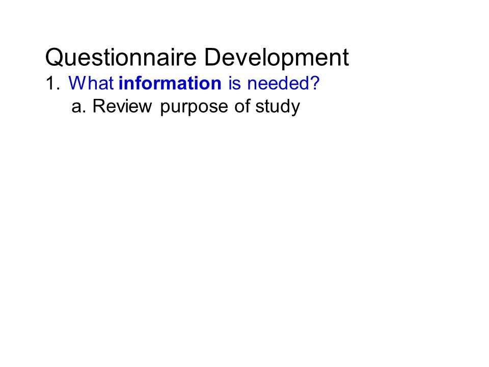 Questionnaire Development 1. What information is needed a. Review purpose of study