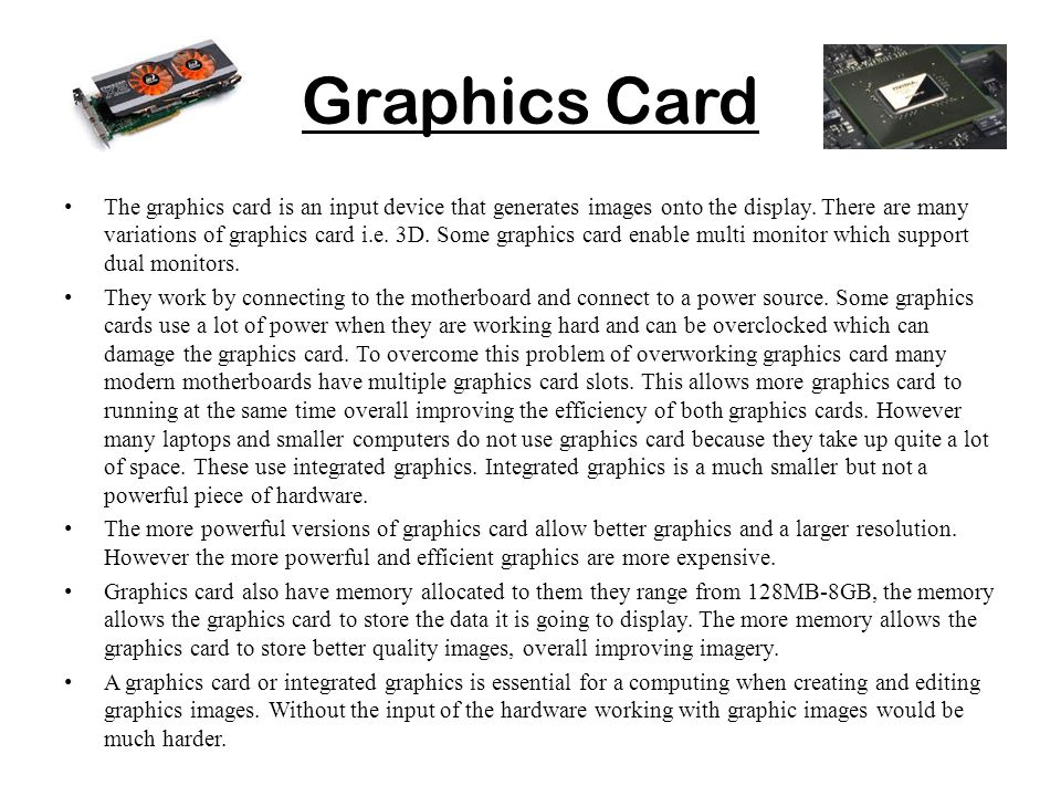 Graphics Card The graphics card is an input device that generates images onto the display. There are many variations of graphics card i.e. 3D. Some gr