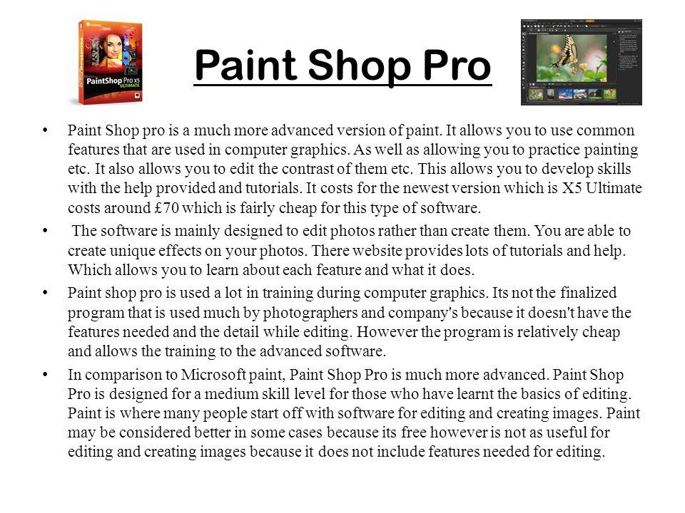 Paint Shop Pro Paint Shop pro is a much more advanced version of paint. It allows you to use common features that are used in computer graphics. As we