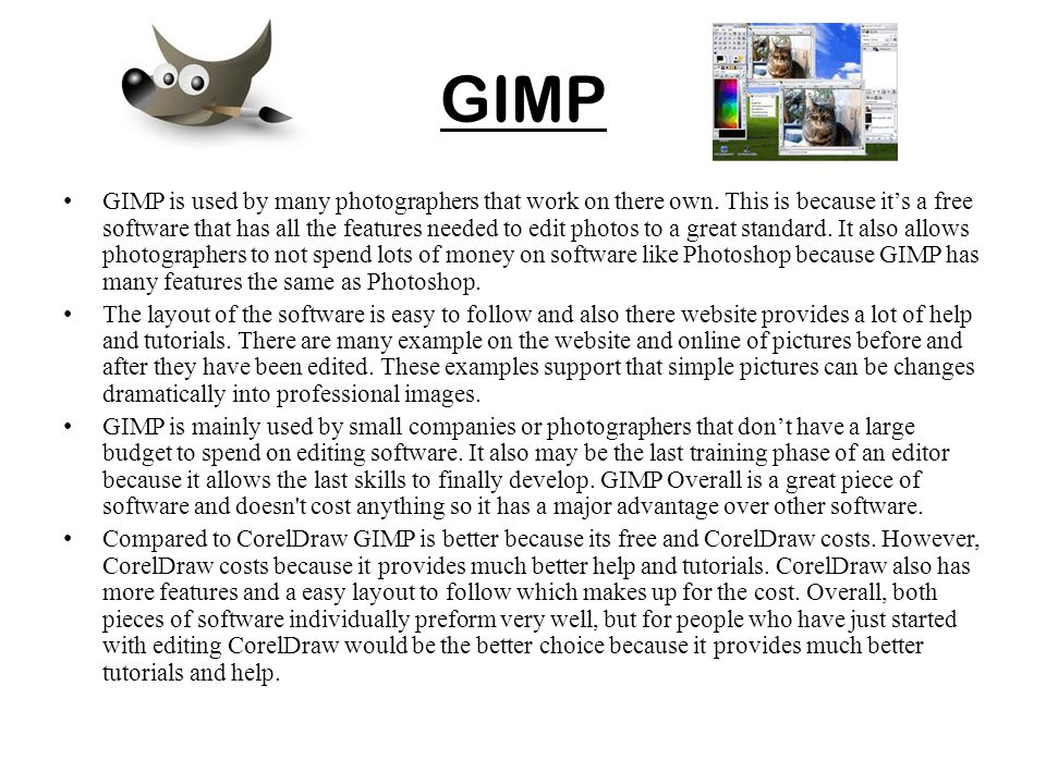 GIMP GIMP is used by many photographers that work on there own. This is because it's a free software that has all the features needed to edit photos t