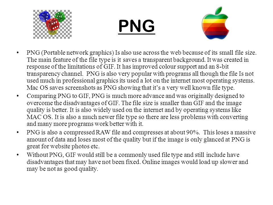 PNG PNG (Portable network graphics) Is also use across the web because of its small file size. The main feature of the file type is it saves a transpa