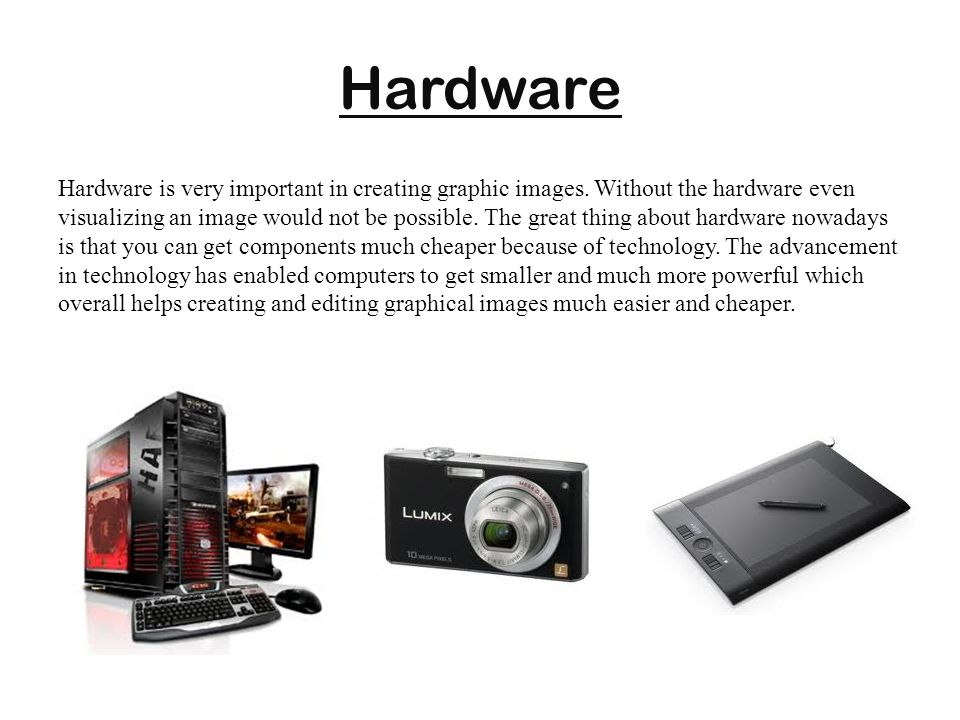 Hardware Hardware is very important in creating graphic images. Without the hardware even visualizing an image would not be possible. The great thing