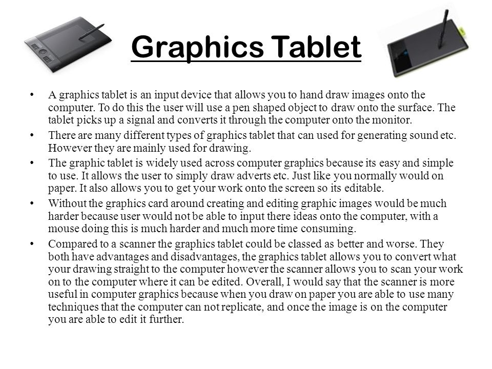 Graphics Tablet A graphics tablet is an input device that allows you to hand draw images onto the computer. To do this the user will use a pen shaped