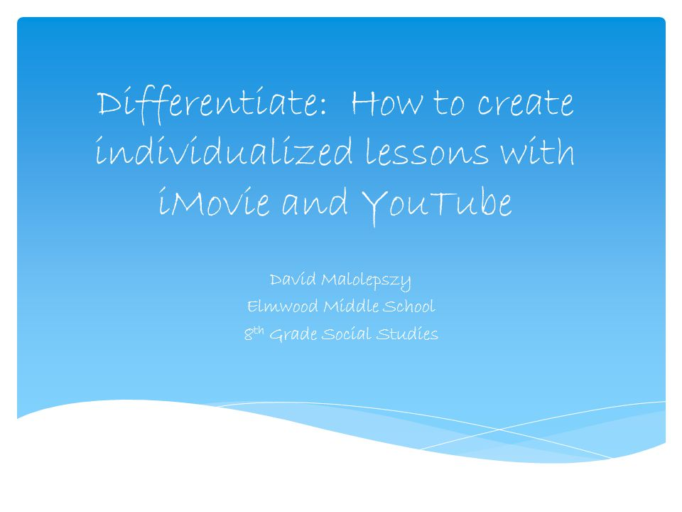 Differentiate: How to create individualized lessons with iMovie and YouTube David Malolepszy Elmwood Middle School 8 th Grade Social Studies