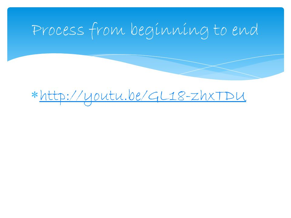  http://youtu.be/GL18-zhxTDU http://youtu.be/GL18-zhxTDU Process from beginning to end