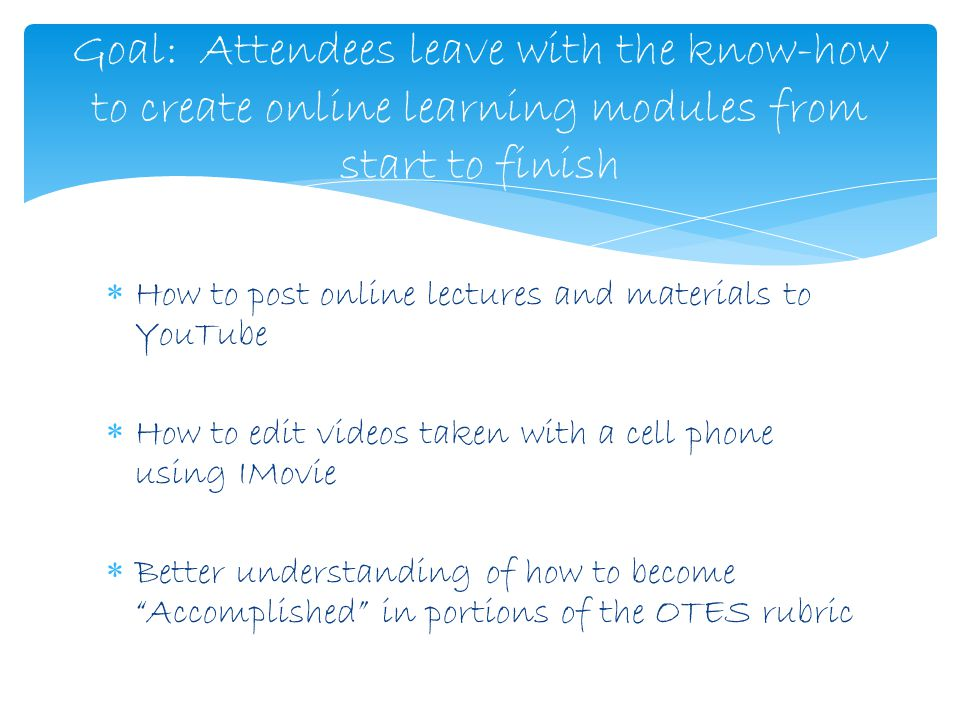  How to post online lectures and materials to YouTube  How to edit videos taken with a cell phone using IMovie  Better understanding of how to become Accomplished in portions of the OTES rubric Goal: Attendees leave with the know-how to create online learning modules from start to finish