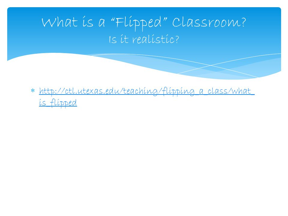  http://ctl.utexas.edu/teaching/flipping_a_class/what_ is_flipped http://ctl.utexas.edu/teaching/flipping_a_class/what_ is_flipped What is a Flipped Classroom.
