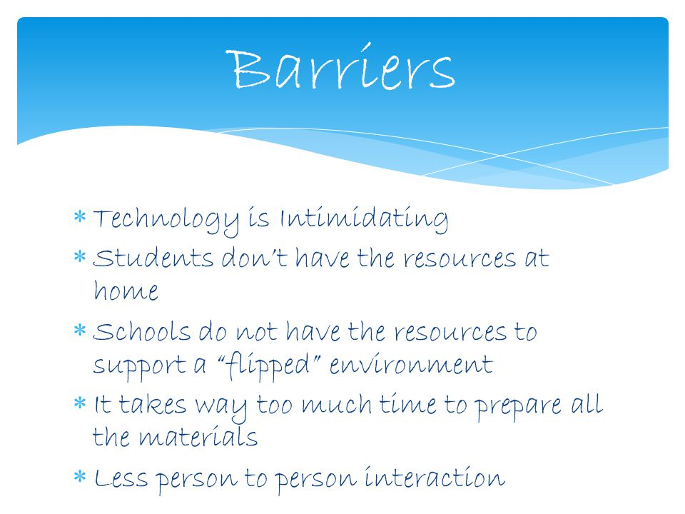  Technology is Intimidating  Students don't have the resources at home  Schools do not have the resources to support a flipped environment  It takes way too much time to prepare all the materials  Less person to person interaction Barriers