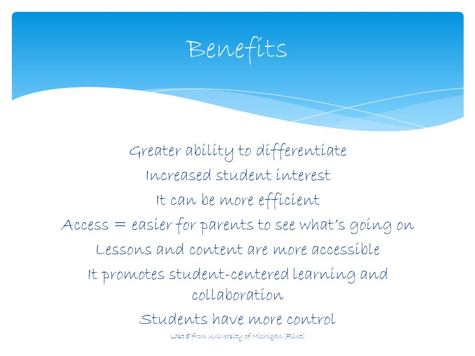 Greater ability to differentiate Increased student interest It can be more efficient Access = easier for parents to see what's going on Lessons and content are more accessible It promotes student-centered learning and collaboration Students have more control Last 5 from University of Michigan (Flint) Benefits