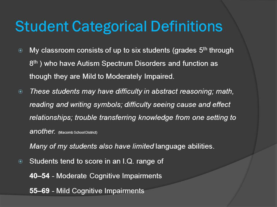 Student Categorical Definitions  My classroom consists of up to six students (grades 5 th through 8 th ) who have Autism Spectrum Disorders and funct