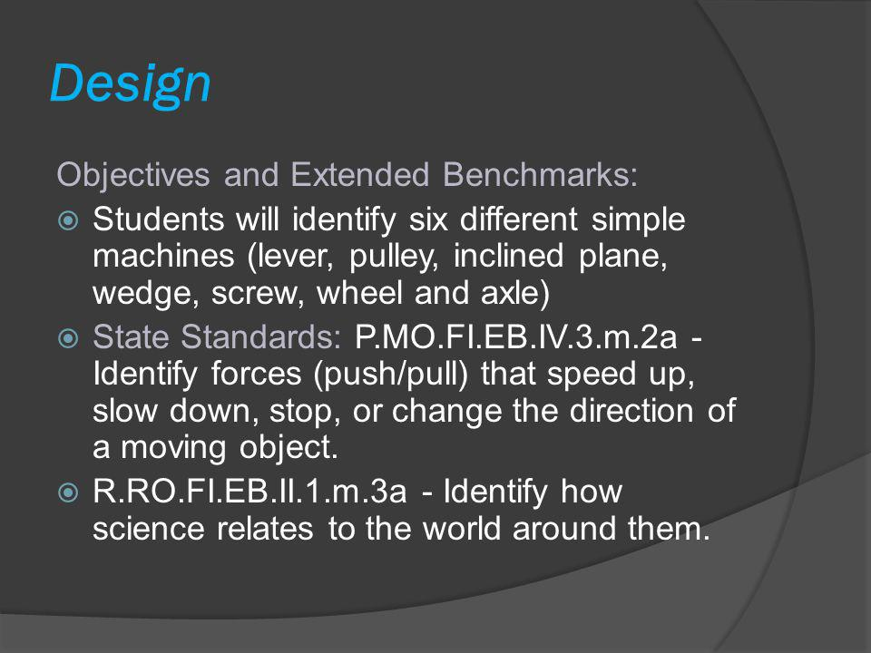 Design Objectives and Extended Benchmarks:  Students will identify six different simple machines (lever, pulley, inclined plane, wedge, screw, wheel