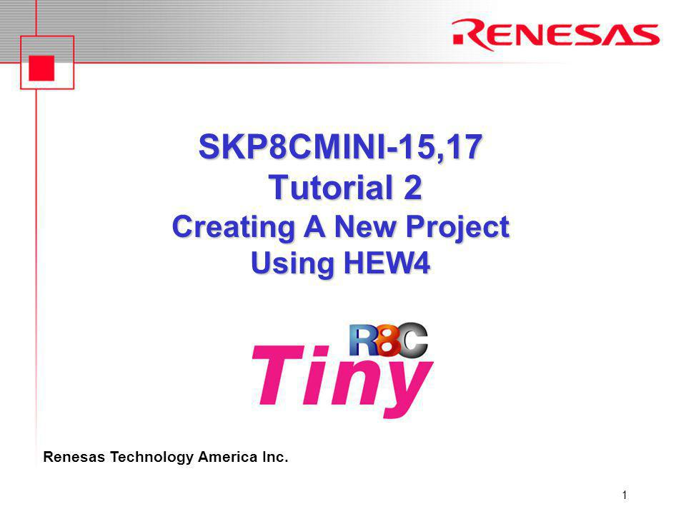 Renesas Technology America Inc. 1 SKP8CMINI-15,17 Tutorial 2 Creating A New Project Using HEW4