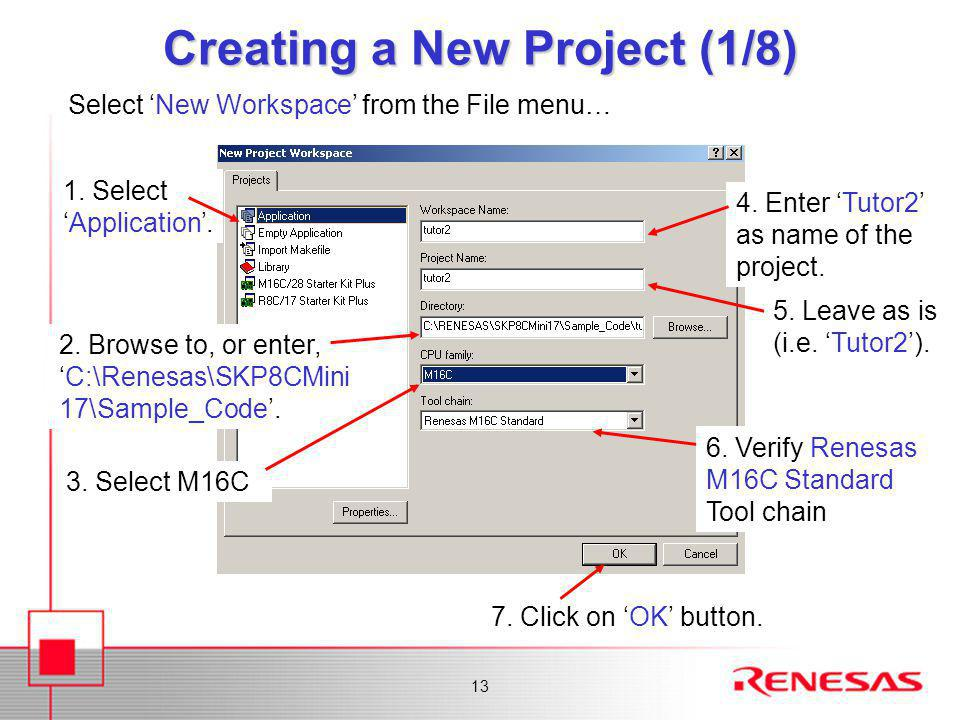 13 Creating a New Project (1/8) 1. Select 'Application'. 4. Enter 'Tutor2' as name of the project. 2. Browse to, or enter, 'C:\Renesas\SKP8CMini 17\Sa