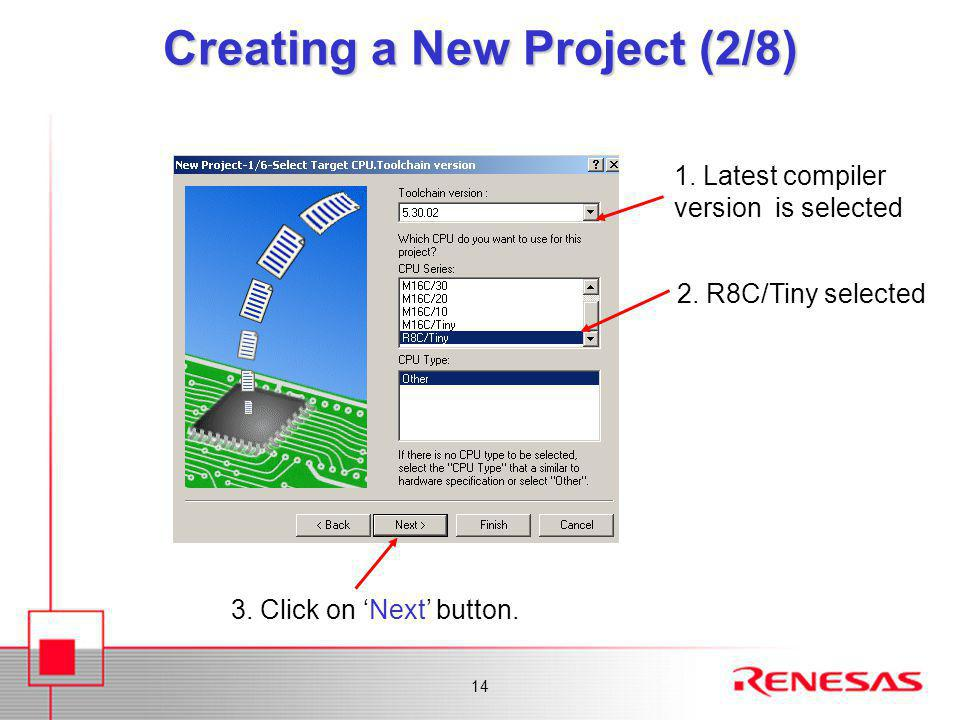 14 Creating a New Project (2/8) 2. R8C/Tiny selected 1. Latest compiler version is selected 3. Click on 'Next' button.