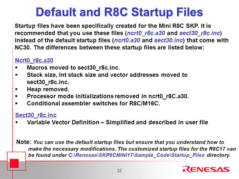 22 Default and R8C Startup Files Startup files have been specifically created for the Mini R8C SKP.