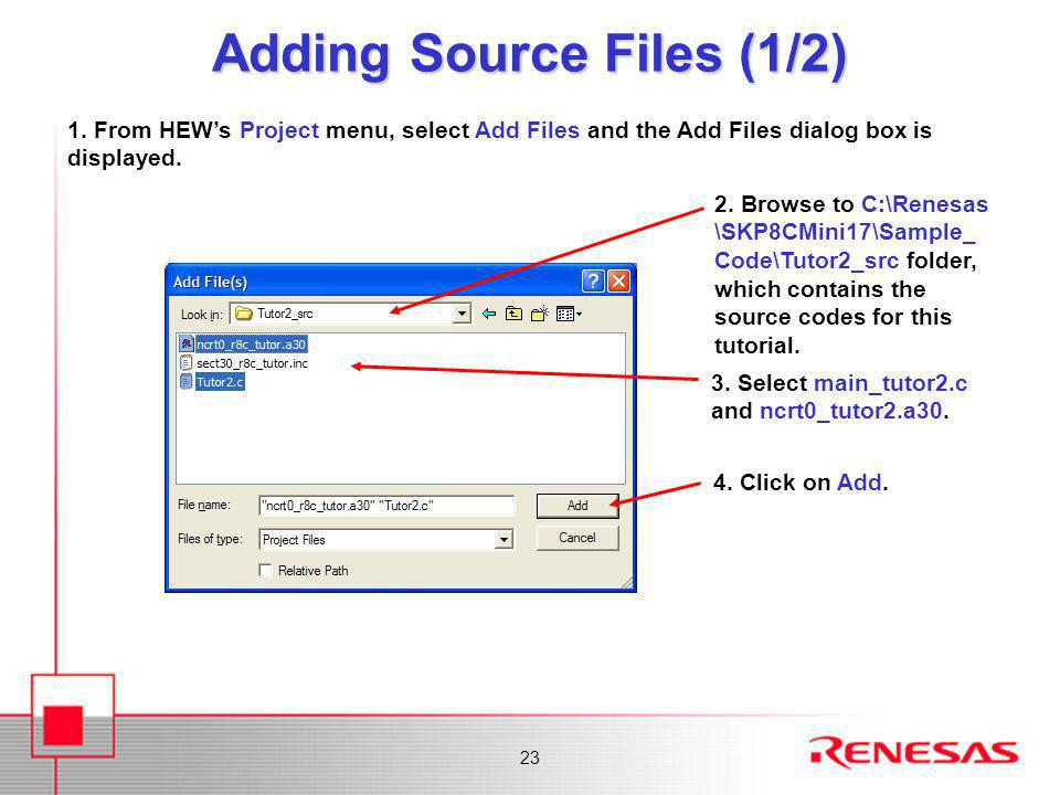23 Adding Source Files (1/2) 1. From HEW's Project menu, select Add Files and the Add Files dialog box is displayed. 3. Select main_tutor2.c and ncrt0