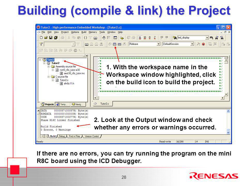 28 Building (compile & link) the Project If there are no errors, you can try running the program on the mini R8C board using the ICD Debugger.