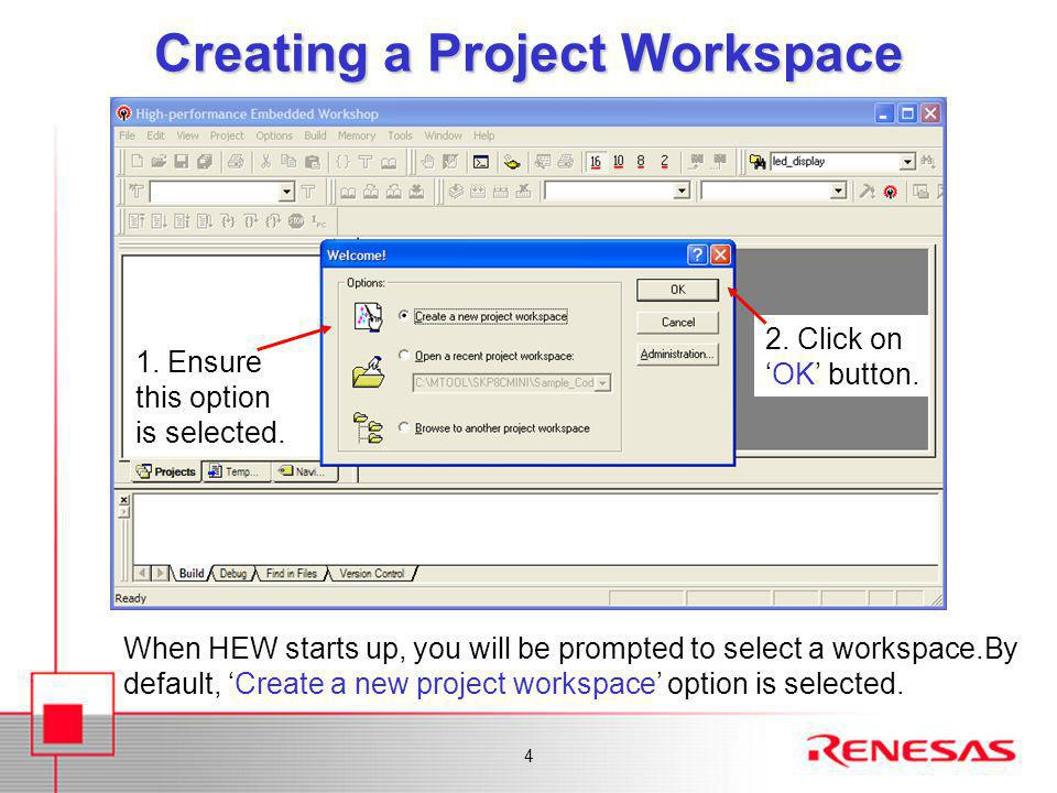 4 Creating a Project Workspace When HEW starts up, you will be prompted to select a workspace.By default, 'Create a new project workspace' option is s