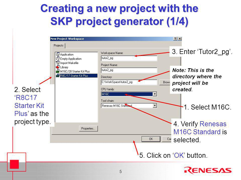 5 Creating a new project with the SKP project generator (1/4) 3. Enter 'Tutor2_pg'. 1. Select M16C. Note: This is the directory where the project will