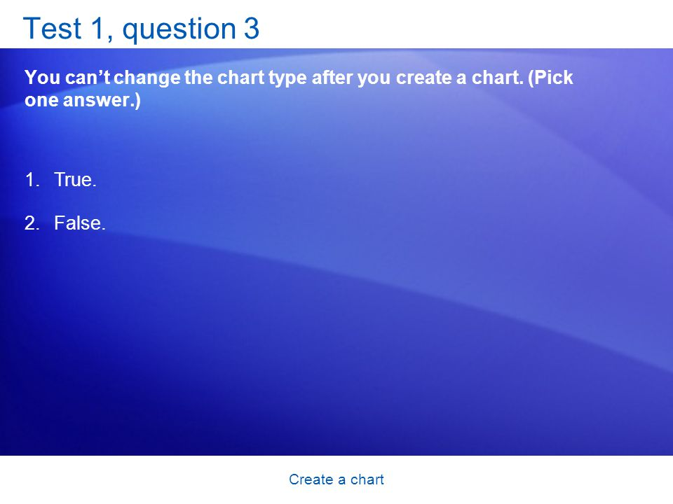 Create a chart Test 1, question 3 You can't change the chart type after you create a chart.
