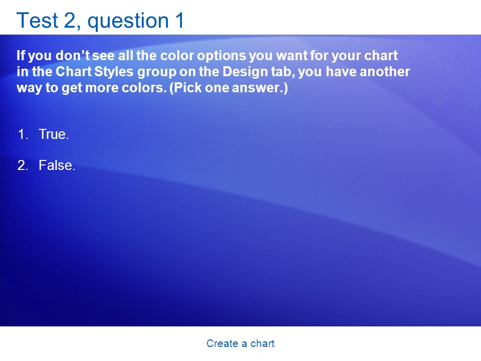 Create a chart Test 2, question 1 If you don't see all the color options you want for your chart in the Chart Styles group on the Design tab, you have another way to get more colors.