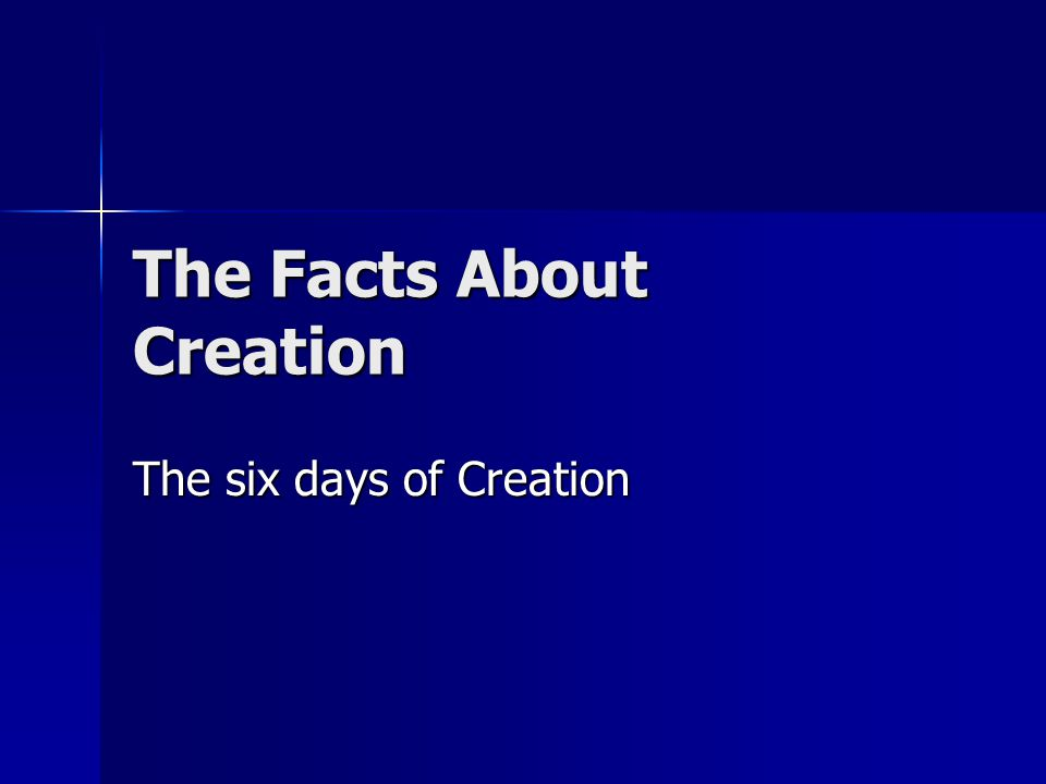 The Facts About Creation The six days of Creation
