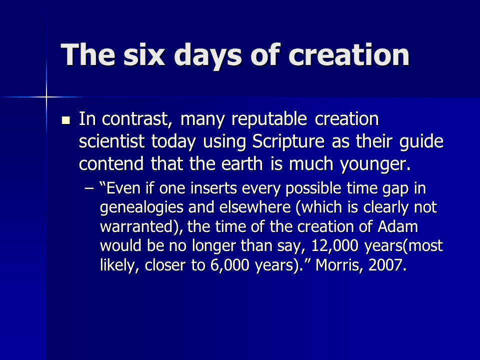 The six days of creation In contrast, many reputable creation scientist today using Scripture as their guide contend that the earth is much younger. I