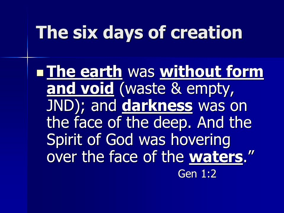 The six days of creation The earth was without form and void (waste & empty, JND); and darkness was on the face of the deep. And the Spirit of God was