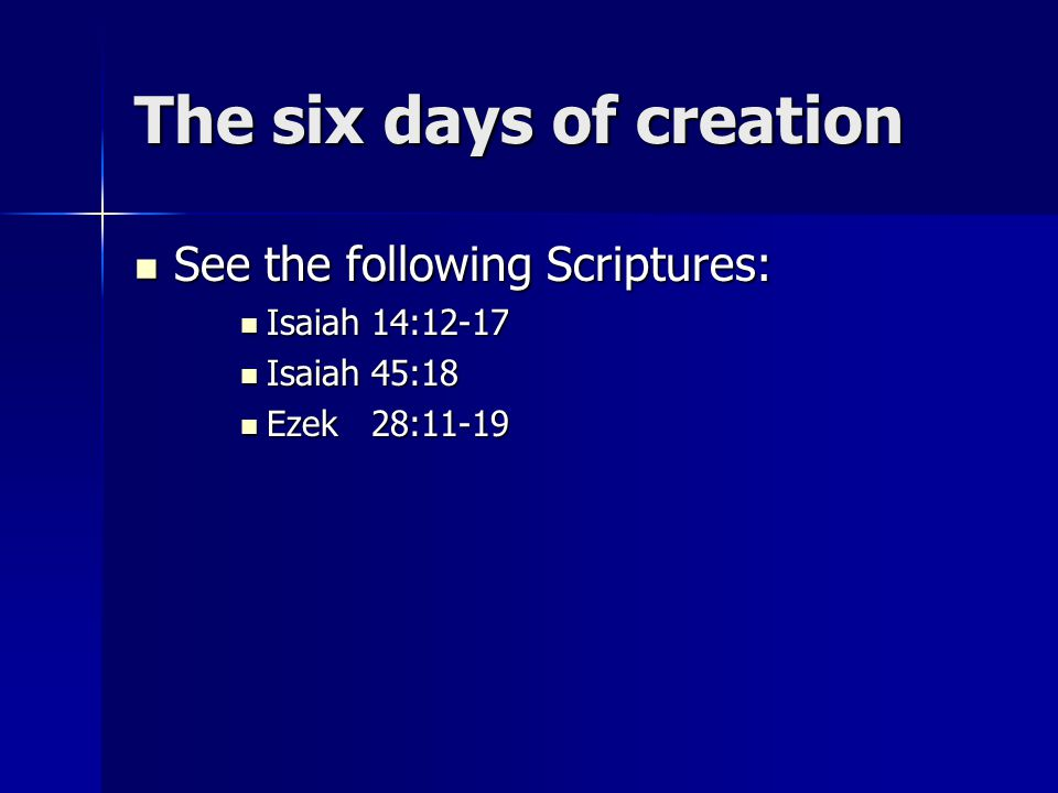 The six days of creation See the following Scriptures: See the following Scriptures: Isaiah 14:12-17 Isaiah 14:12-17 Isaiah 45:18 Isaiah 45:18 Ezek 28