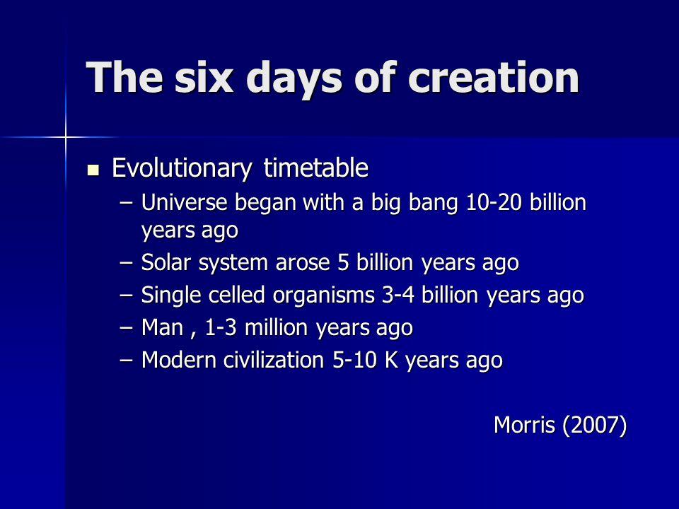 The six days of creation Evolutionary timetable Evolutionary timetable –Universe began with a big bang 10-20 billion years ago –Solar system arose 5 b