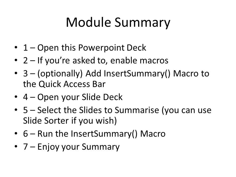 Module Summary 1 – Open this Powerpoint Deck 2 – If you're asked to, enable macros 3 – (optionally) Add InsertSummary() Macro to the Quick Access Bar 4 – Open your Slide Deck 5 – Select the Slides to Summarise (you can use Slide Sorter if you wish) 6 – Run the InsertSummary() Macro 7 – Enjoy your Summary