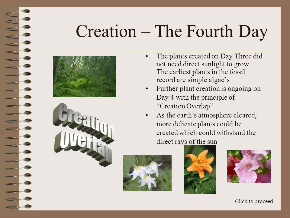 Creation – The Fourth Day The creation account is written from the point of view of an observer standing on the surface of the earth Click to proceed Day Four is the point at which the atmosphere, created on Day Two, is clear enough to see the sun and moon for the first time Prior to this point, the sun did light the earth, but with the new atmosphere, the observer is unable to visibly see the sun and moon for millions of years due to the particles in the atmosphere