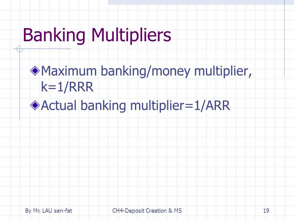 By Mr. LAU san-fatCH4-Deposit Creation & MS19 Banking Multipliers Maximum banking/money multiplier, k=1/RRR Actual banking multiplier=1/ARR