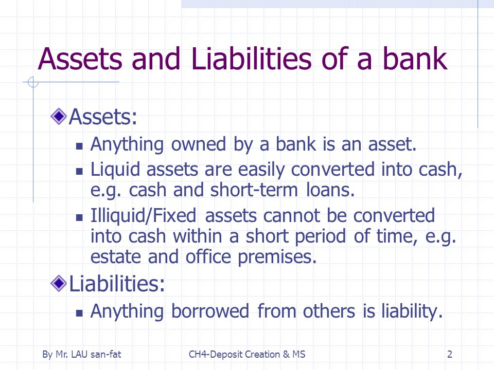 By Mr. LAU san-fatCH4-Deposit Creation & MS2 Assets and Liabilities of a bank Assets: Anything owned by a bank is an asset. Liquid assets are easily c
