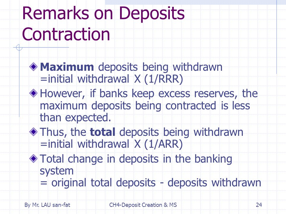 By Mr. LAU san-fatCH4-Deposit Creation & MS24 Remarks on Deposits Contraction Maximum deposits being withdrawn =initial withdrawal X (1/RRR) However,