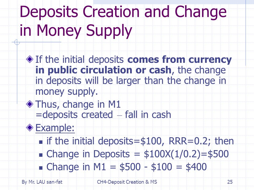 By Mr. LAU san-fatCH4-Deposit Creation & MS25 Deposits Creation and Change in Money Supply If the initial deposits comes from currency in public circu