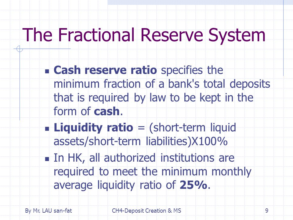 By Mr. LAU san-fatCH4-Deposit Creation & MS9 The Fractional Reserve System Cash reserve ratio specifies the minimum fraction of a bank's total deposit